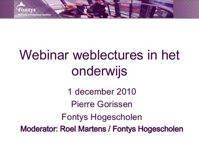 Webinar weblectures in het onderwijs 1 december 2010 Pierre Gorissen Fontys Hogescholen Moderator: Roel Martens / Fontys H...