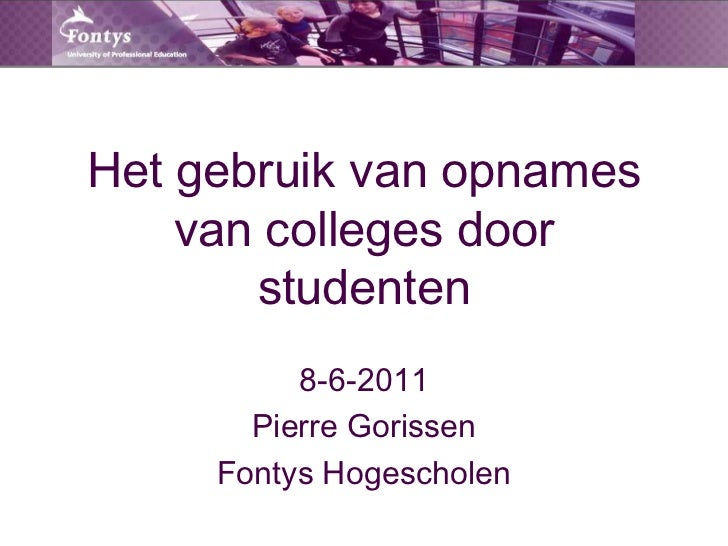 Het gebruik van opnames van colleges door studenten<br />8-6-2011<br />Pierre Gorissen<br />Fontys Hogescholen<br />