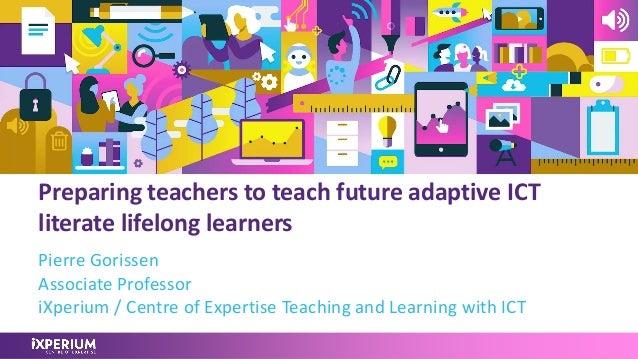 Preparing teachers to teach future adaptive ICT literate lifelong learners Pierre Gorissen Associate Professor iXperium / ...