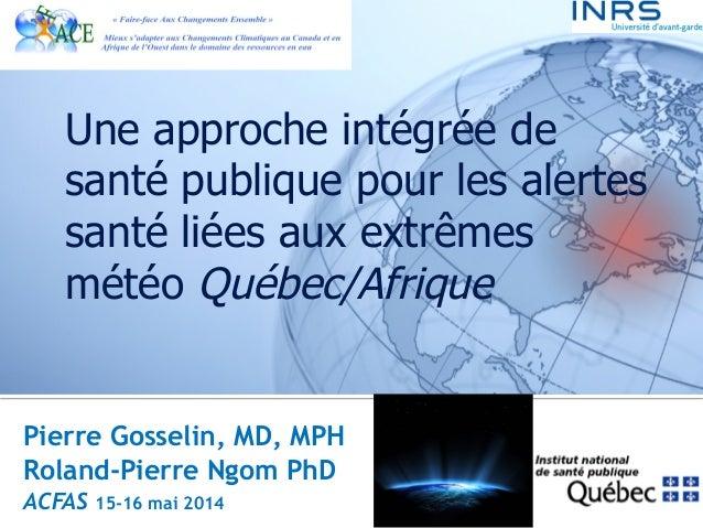Une approche intégrée de  santé publique pour les alertes  santé liées aux extrêmes  météo Québec/Afrique  Pierre Gosselin...
