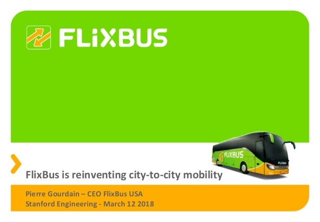 FlixBus is reinventing city-to-city mobility Pierre Gourdain – CEO FlixBus USA Stanford Engineering - March 12 2018