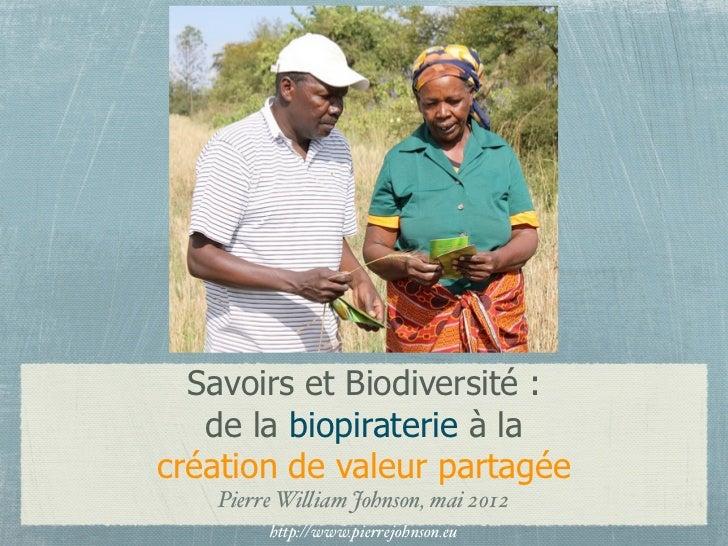 Savoirs et Biodiversité :   de la biopiraterie à lacréation de valeur partagée   Pierre Wi!iam Johnson, mai 2012        ht...
