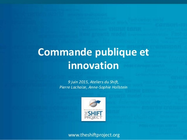 www.theshiftproject.org Commande publique et innovation 9 juin 2015, Ateliers du Shift, Pierre Lachaize, Anne-Sophie Holls...