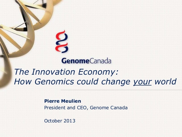 The Innovation Economy: How Genomics could change your world Pierre Meulien President and CEO, Genome Canada October 2013
