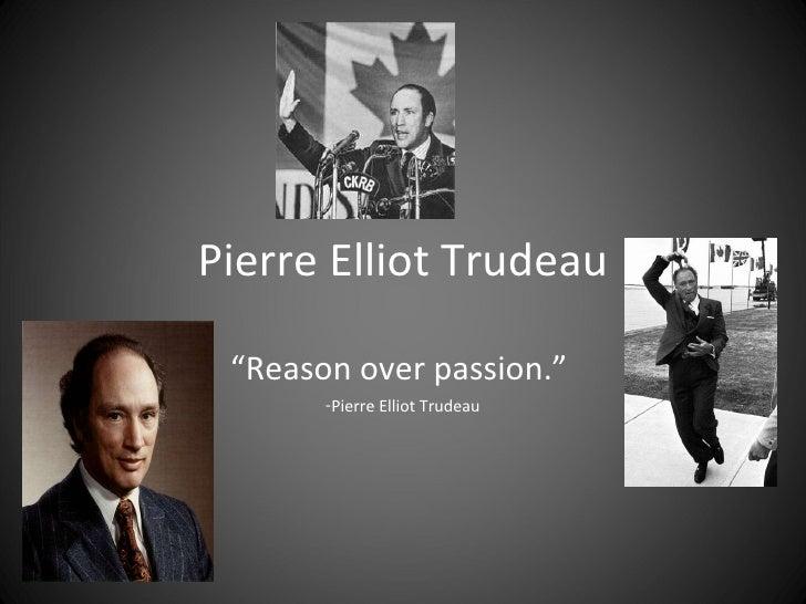 """Pierre Elliot Trudeau <ul><li>"""" Reason over passion.""""  </li></ul><ul><li>Pierre Elliot Trudeau </li></ul>"""