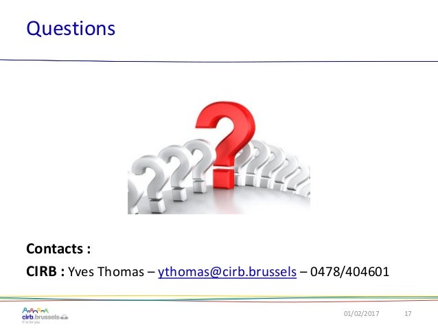 Questions 01/02/2017 17 Contacts : CIRB : Yves Thomas – ythomas@cirb.brussels – 0478/404601