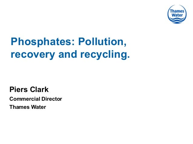 Phosphates: Pollution, recovery and recycling. Piers Clark Commercial Director Thames Water