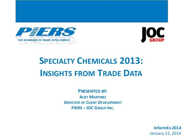 SPECIALTY CHEMICALS 2013: INSIGHTS FROM TRADE DATA PRESENTED BY: ALIET MARTINEZ DIRECTOR OF CLIENT DEVELOPMENT PIERS – JOC...