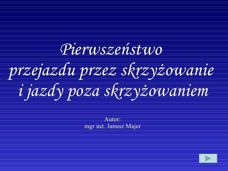 Pierwszeństwo  przejazdu przez skrzyżowanie  i jazdy poza skrzyżowaniem Autor: mgr inż. Janusz Majer