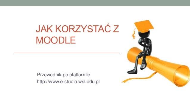JAK KORZYSTAĆ ZMOODLEPrzewodnik po platformiehttp://www.e-studia.wsl.edu.pl