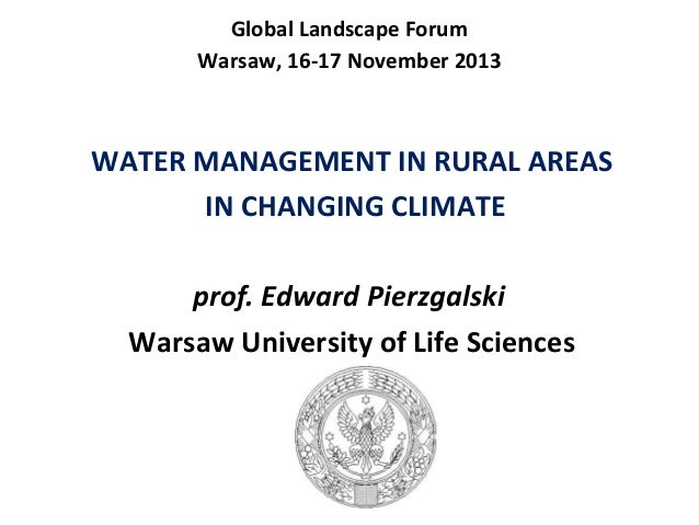 Global Landscape Forum Warsaw, 16-17 November 2013  WATER MANAGEMENT IN RURAL AREAS IN CHANGING CLIMATE prof. Edward Pierz...