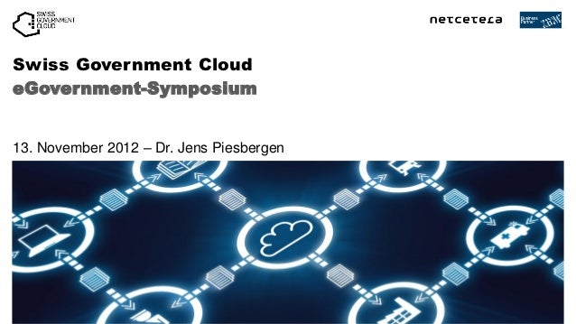Swiss Government CloudeGovernment-Symposium13. November 2012 – Dr. Jens Piesbergen