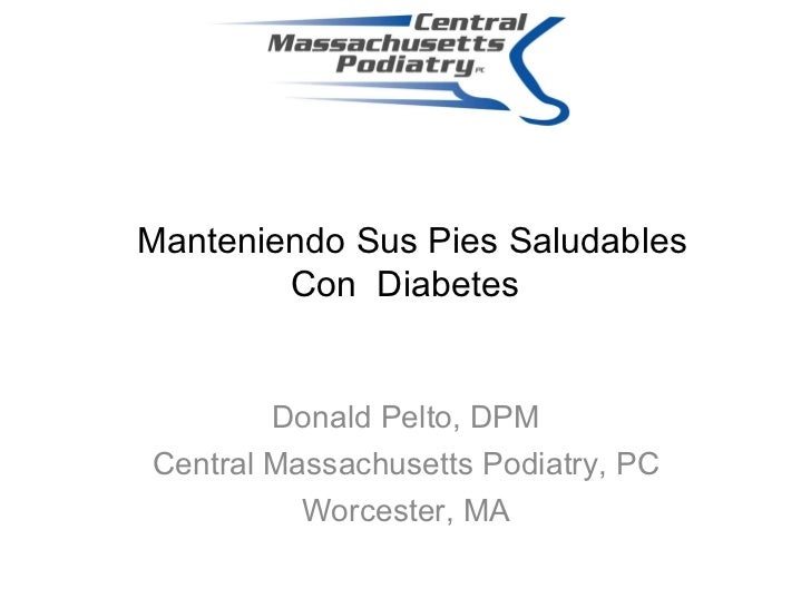 Manteniendo Sus Pies Saludables Con  Diabetes Donald Pelto, DPM Central Massachusetts Podiatry, PC Worcester, MA