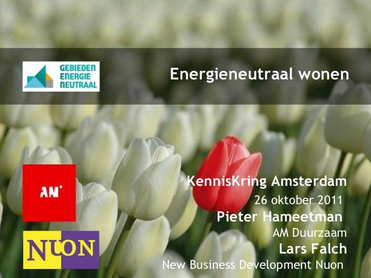 Energieneutraal wonen KennisKring Amsterdam 26  oktober 2011   Pieter Hameetman  AM Duurzaam Lars Falch New Business Devel...