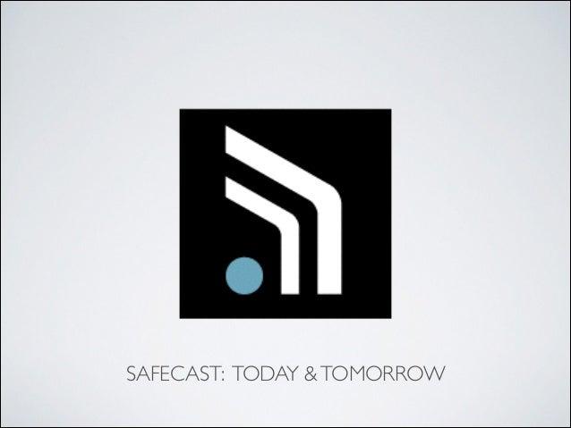 SAFECAST: TODAY &TOMORROW
