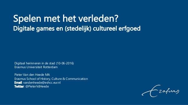 Spelen met het verleden? Digitale games en (stedelijk) cultureel erfgoed Digitaal herinneren in de stad (10-06-2016) Erasm...