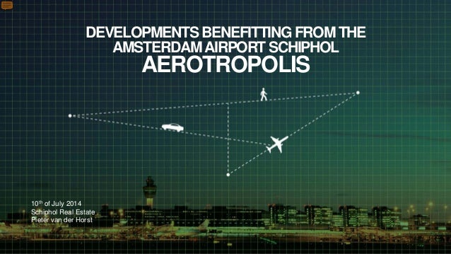 DEVELOPMENTS BENEFITTING FROM THE AMSTERDAMAIRPORT SCHIPHOL AEROTROPOLIS 10th of July 2014 Schiphol Real Estate Pieter van...