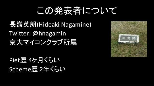 この発表者について 長嶺英朗(Hideaki Nagamine) Twitter: @hnagamin 京大マイコンクラブ所属 Piet歴 4ヶ月くらい Scheme歴 2年くらい