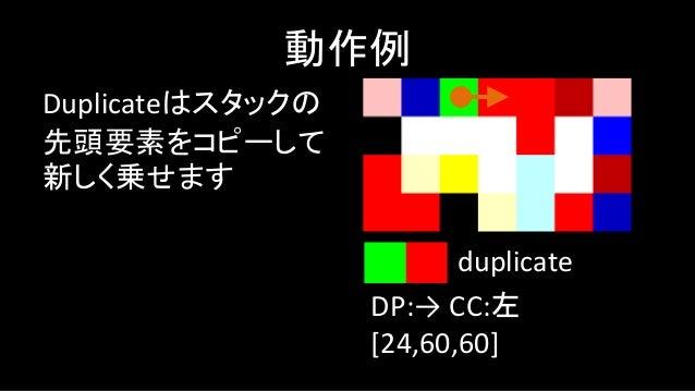 次に行くコードブロック には2通り考えられます しかしCodel Chooserが 左なので、進行方向に 対してもっとも左側の ブロックが選ばれます 動作例 DP:→ CC:左 [24,60,60] duplicate