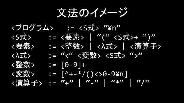 戦略 • 最も左側の適用から処理していく – 閉じ括弧を見つけるたびに、対応する開き括弧の 次の要素を見てその値に応じて分岐する – <なら関数適用、[+-*/]なら整数の計算