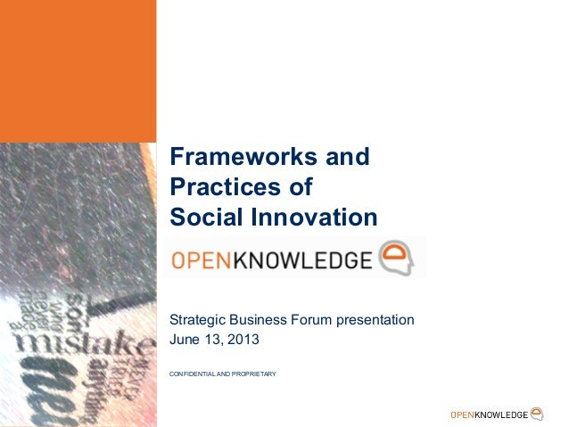 Frameworks and Practices of Social Innovation Strategic Business Forum presentation June 13, 2013 CONFIDENTIAL AND PROPRIE...