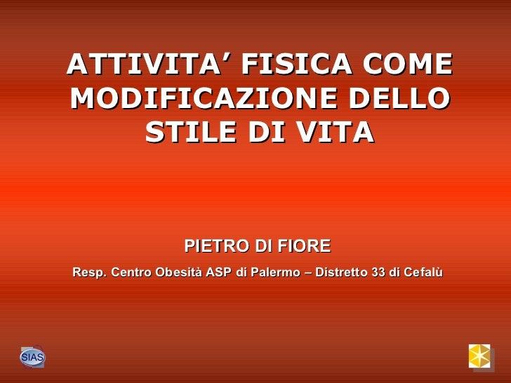 ATTIVITA' FISICA COME MODIFICAZIONE DELLO STILE DI VITA PIETRO DI FIORE Resp. Centro Obesità ASP di Palermo – Distretto 33...