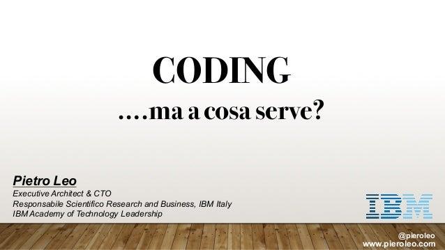 CODING ….ma acosa serve? Pietro Leo Executive Architect & CTO Responsabile Scientifico Research and Business, IBM Italy IB...