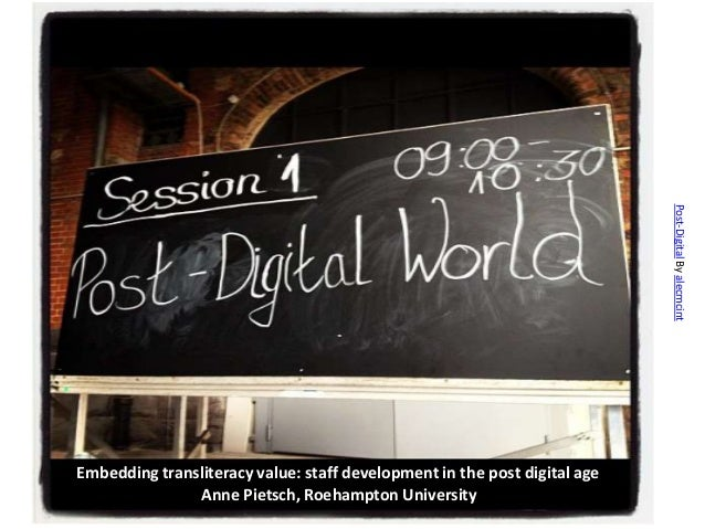 Post-Digital By alecmcintEmbedding transliteracy value: staff development in the post digital age               Anne Piets...