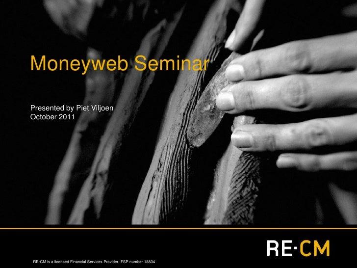 Moneyweb SeminarPresented by Piet ViljoenOctober 2011RE·CM is a licensed Financial Services Provider, FSP number 18834