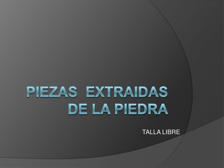 PIEZAS  EXTRAIDAS DE LA PIEDRA<br />TALLA LIBRE<br />