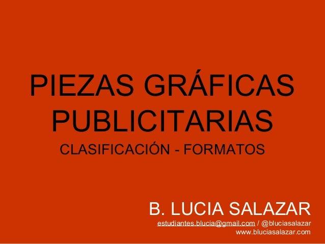PIEZAS GRÁFICAS PUBLICITARIAS CLASIFICACIÓN - FORMATOS  B. LUCIA SALAZAR estudiantes.blucia@gmail.com / @bluciasalazar www...