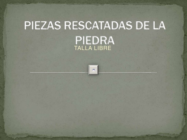 PIEZAS RESCATADAS DE LA PIEDRA TALLA LIBRE