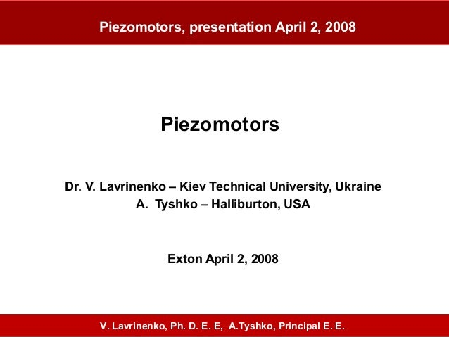 Piezomotors Dr. V. Lavrinenko – Kiev Technical University, Ukraine A. Tyshko – Halliburton, USA Exton April 2, 2008 Piezom...