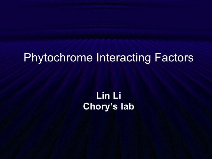 Phytochrome Interacting Factors Lin Li Chory's lab