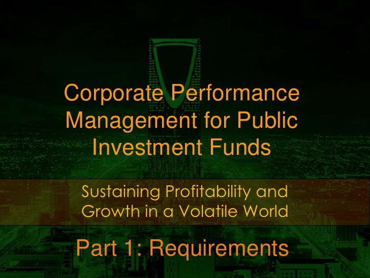 Corporate PerformanceManagement for Public  Investment Funds Sustaining Profitability and Growth in a Volatile World Part ...