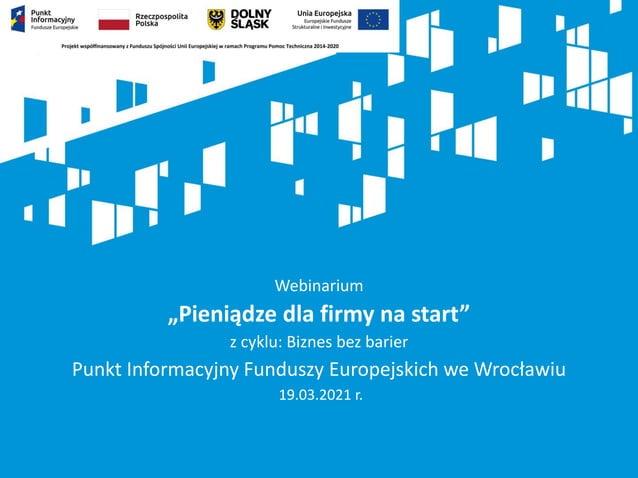 """Webinarium """"Pieniądze dla firmy na start"""" z cyklu: Biznes bez barier Punkt Informacyjny Funduszy Europejskich we Wrocławiu..."""
