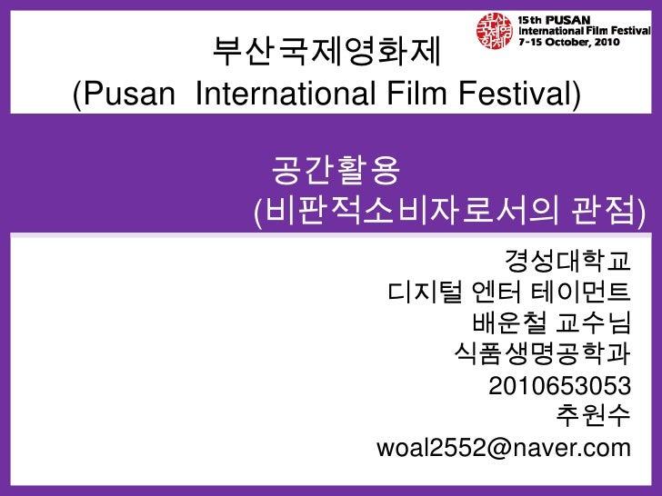 부산국제영화제<br />(Pusan  International Film Festival)<br />공간활용<br />(비판적소비자로서의 관점)<br />경성대학교<br />디지털 엔터테이먼트<br />배운철 교수님<br...