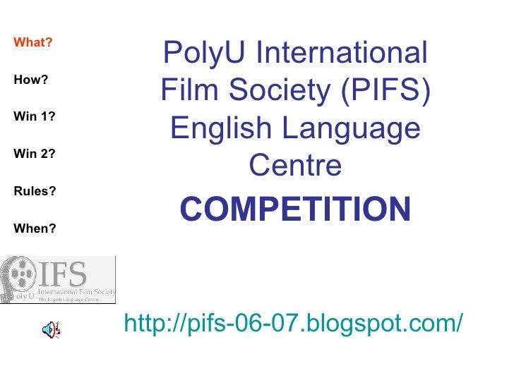PolyU International Film Society (PIFS) English Language Centre COMPETITION http://pifs-06-07.blogspot.com/ What? How? Win...