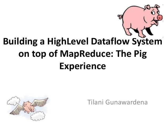 Building a HighLevel Dataflow System    on top of MapReduce: The Pig              Experience                   Tilani Guna...