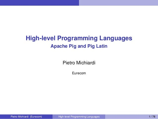 High-level Programming Languages Apache Pig and Pig Latin Pietro Michiardi Eurecom Pietro Michiardi (Eurecom) High-level P...