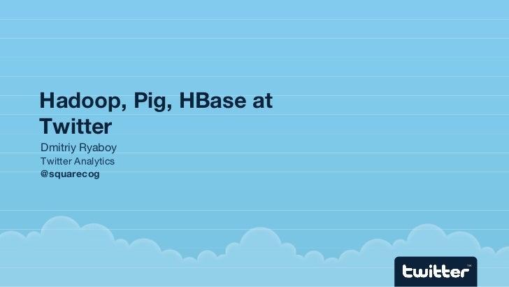 Hadoop, Pig, HBase at Twitter <ul><ul><li>Dmitriy Ryaboy  </li></ul></ul><ul><ul><li>Twitter Analytics </li></ul></ul><ul>...