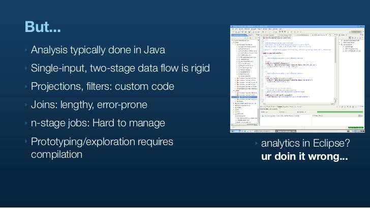 But... ‣   Analysis typically done in Java ‣   Single-input, two-stage data flow is rigid ‣   Projections, filters: custom...
