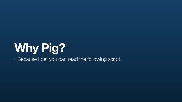 Why Pig? ‣   Because I bet you can read the following script.