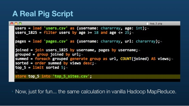 A Real Pig Script     ‣   Now, just for fun... the same calculation in vanilla Hadoop MapReduce.