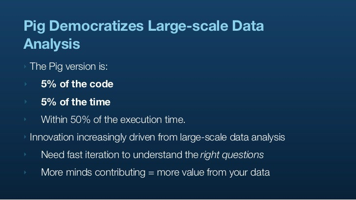Pig Democratizes Large-scale Data Analysis ‣   The Pig version is: ‣     5% of the code ‣     5% of the time ‣     Within ...