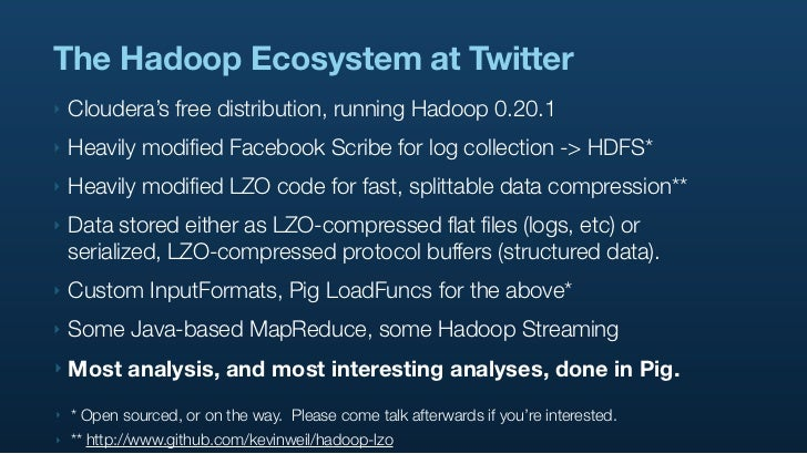 The Hadoop Ecosystem at Twitter ‣   Cloudera's free distribution, running Hadoop 0.20.1 ‣   Heavily modified Facebook Scri...