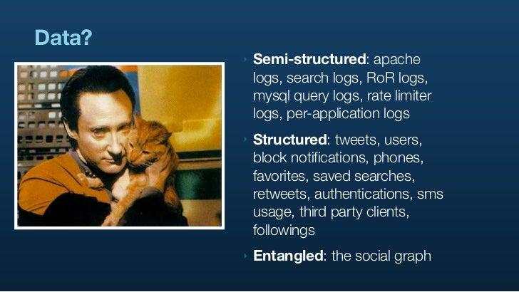 Data?         ‣   Semi-structured: apache             logs, search logs, RoR logs,             mysql query logs, rate limi...