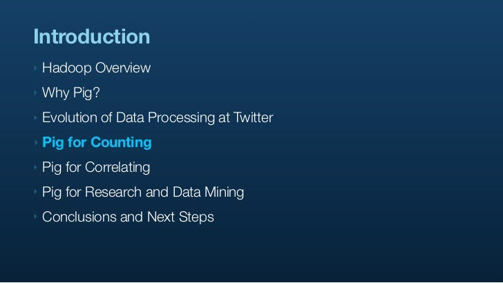 Introduction ‣   Hadoop Overview ‣   Why Pig? ‣   Evolution of Data Processing at Twitter ‣   Pig for Counting ‣   Pig for...