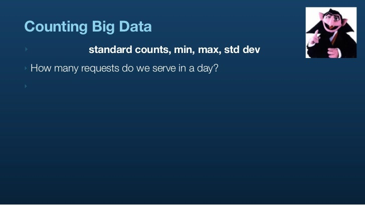 Counting Big Data ‣               standard counts, min, max, std dev ‣   How many requests do we serve in a day? ‣