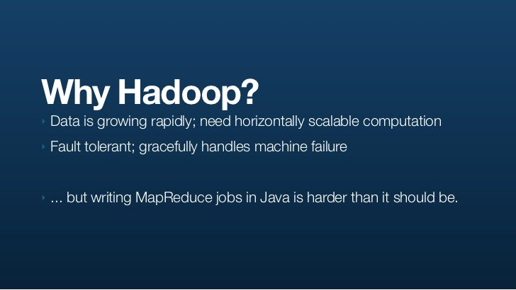 Why Hadoop? ‣   Data is growing rapidly; need horizontally scalable computation ‣   Fault tolerant; gracefully handles mac...